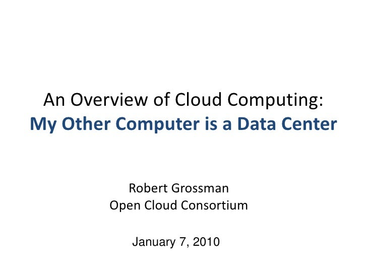 An Overview of Cloud Computing:My Other Computer is a Data Center<br />Robert GrossmanOpen Cloud Consortium<br />January 7...