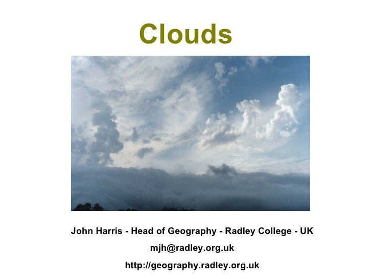 Clouds John Harris - Head of Geography - Radley College - UK [email_address] http://geography.radley.org.uk