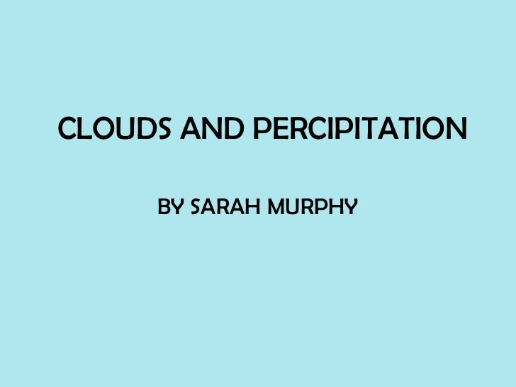 CLOUDS AND PERCIPITATION     BY SARAH MURPHY