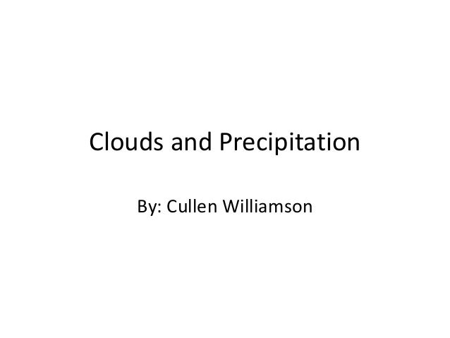 Clouds and Precipitation By: Cullen Williamson