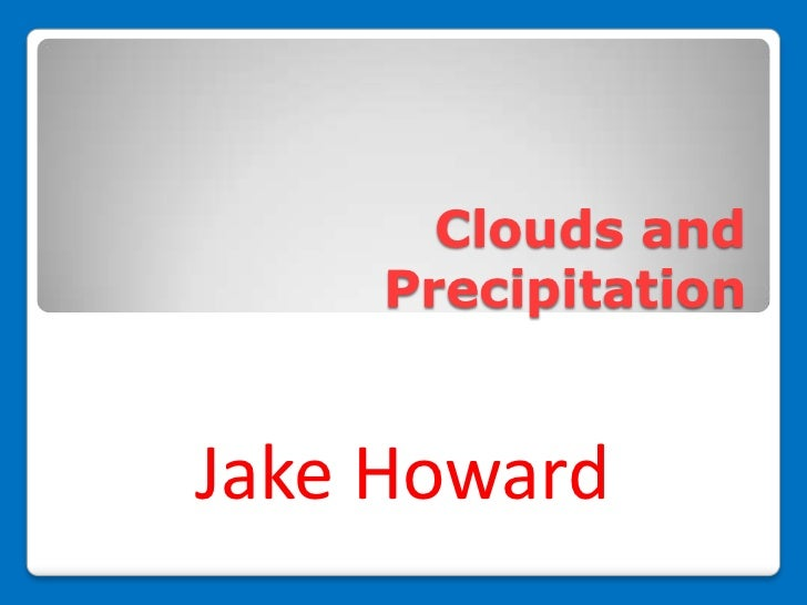 Clouds and    PrecipitationJake Howard