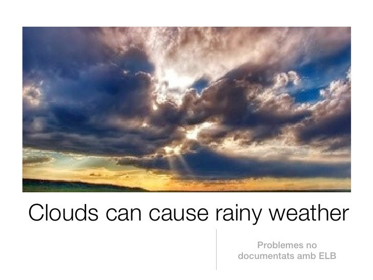 Clouds can cause rainy weather                       Problemes no                   documentats amb ELB