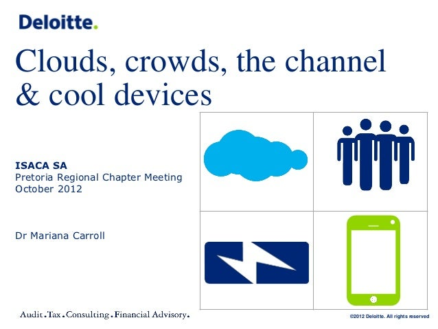 Clouds, crowds, the channel& cool devicesISACA SAPretoria Regional Chapter MeetingOctober 2012Dr Mariana Carroll          ...