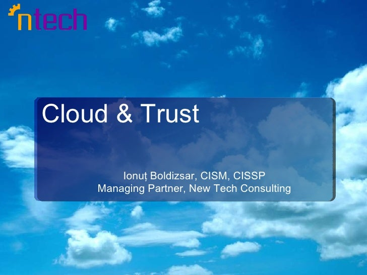 Cloud & Trust Ionuţ Boldizsar, CISM, CISSP Managing Partner, New Tech Consulting