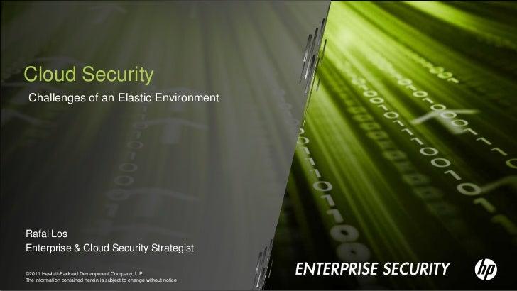 Cloud Security Challenges of an Elastic EnvironmentRafal LosEnterprise & Cloud Security Strategist©2011 Hewlett-Packard De...