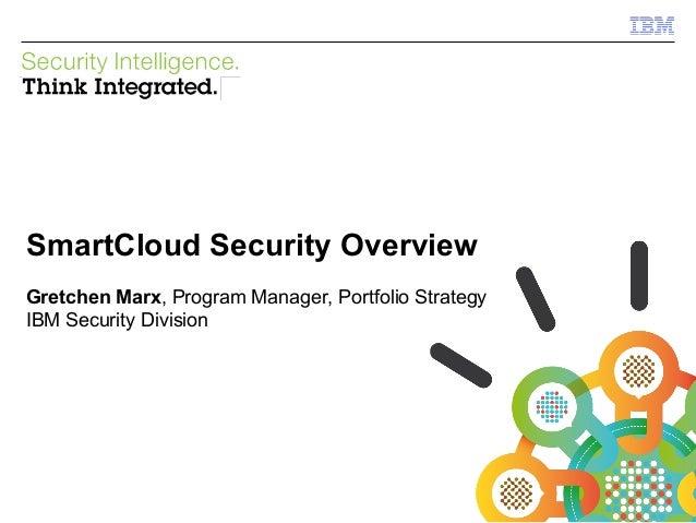 © 2012 IBM CorporationIBM Security SystemsSmartCloud Security OverviewGretchen Marx, Program Manager, Portfolio StrategyIB...