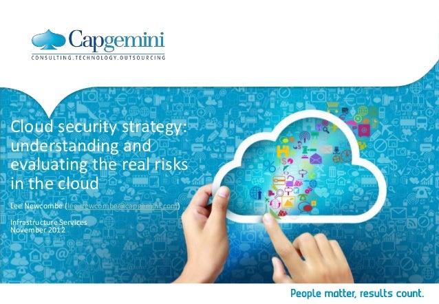 Cloud security strategy:understanding andevaluating the real risksin the cloudLee Newcombe (lee.newcombe@capgemini.com)Inf...