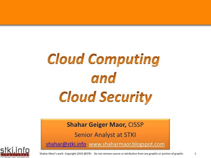 Cloud Computing <br />and <br />Cloud Security<br />Shahar Geiger Maor, CISSP <br />Senior Analyst at STKI <br />shahar@st...