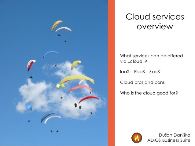 "Cloud services overview What services can be offered via ""cloud""? IaaS – PaaS – SaaS Cloud pros and cons Who is the cloud ..."