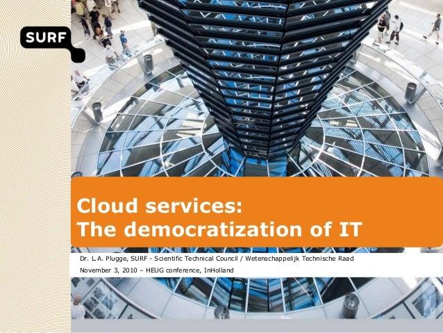 Cloud services: The democratization of IT Dr. L.A. Plugge, SURF - Scientific Technical Council / Wetenschappelijk Technisc...