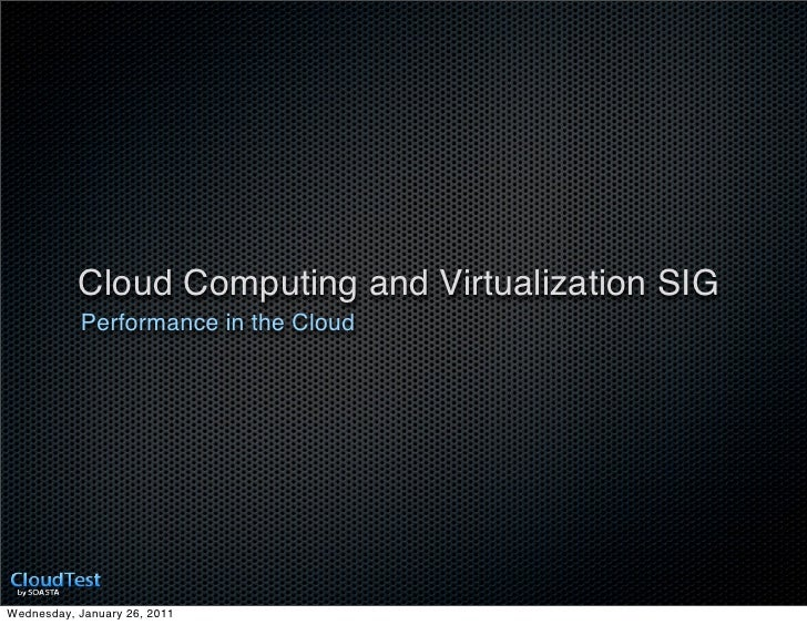 Cloud Computing and Virtualization SIG           Performance in the CloudWednesday, January 26, 2011