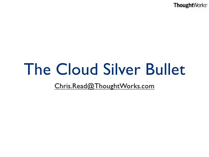 The Cloud Silver Bullet     Chris.Read@ThoughtWorks.com