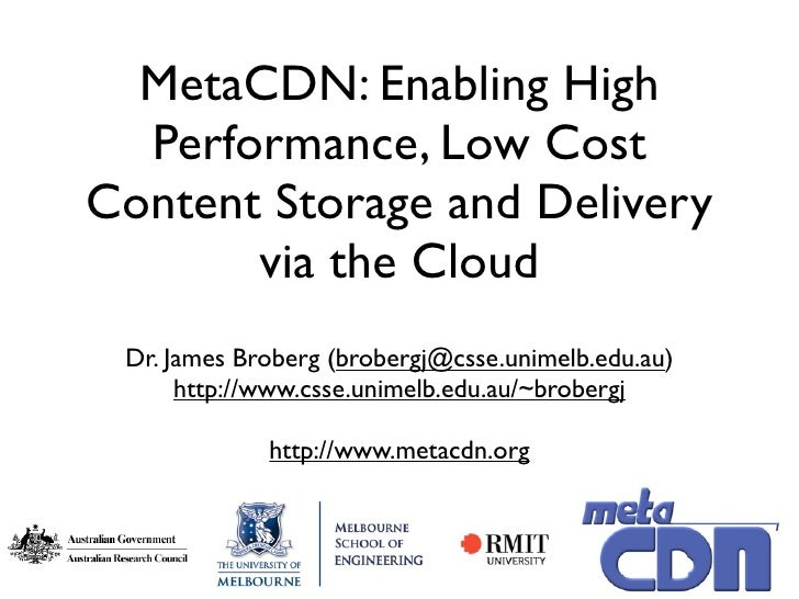 MetaCDN: Enabling High   Performance, Low Cost Content Storage and Delivery        via the Cloud  Dr. James Broberg (brobe...