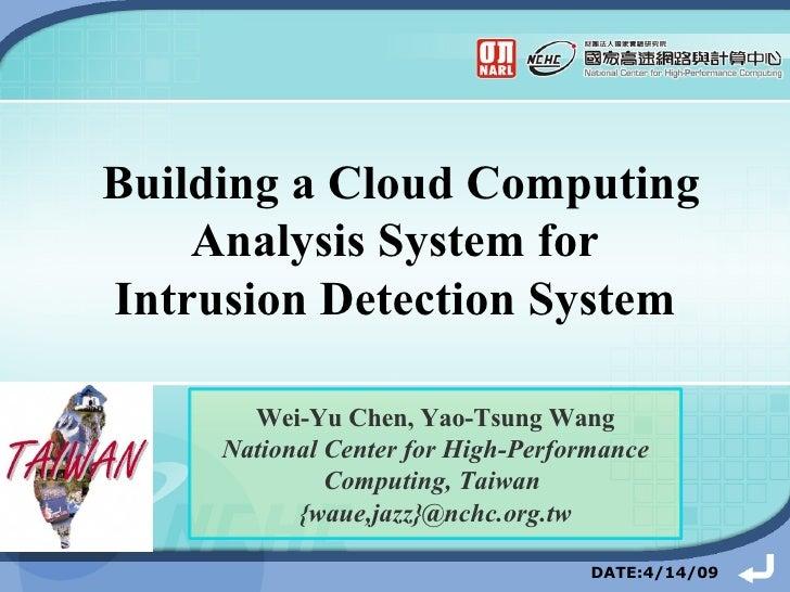 Building a Cloud Computing Analysis System for  Intrusion Detection System   DATE:4/14/09 Wei-Yu Chen, Yao-Tsung Wang Nati...