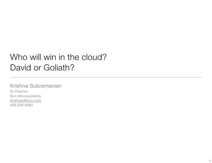 Who will win in the cloud? David or Goliath? Krishna Subramanian Sr Director Sun Microsystems krishnas@sun.com 408.209.948...