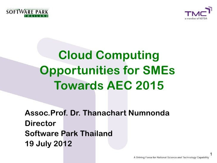 Cloud Computing   Opportunities for SMEs     Towards AEC 2015Assoc.Prof. Dr. Thanachart NumnondaDirectorSoftware Park Thai...