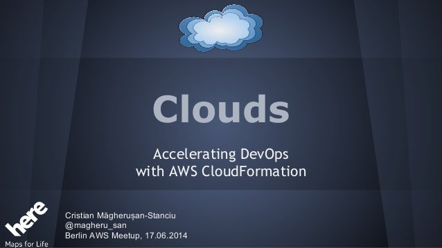 Clouds Accelerating DevOps with AWS CloudFormation Cristian Măgherușan-Stanciu @magheru_san Berlin AWS Meetup, 17.06.2014