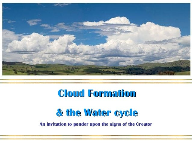 Cloud FormationCloud Formation & the Water cycle& the Water cycle An invitation to ponder upon the signs of the Creator