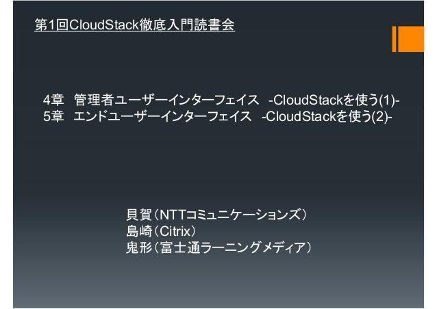第1回CloudStack徹底入門読書会4章 管理者ユーザーインターフェイス -CloudStackを使う(1)-5章 エンドユーザーインターフェイス -CloudStackを使う(2)-         貝賀(NTTコミュニケーションズ)  ...