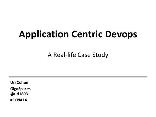 Application Centric Devops A Real-life Case Study Uri Cohen GigaSpaces @uri1803 #CCNA14