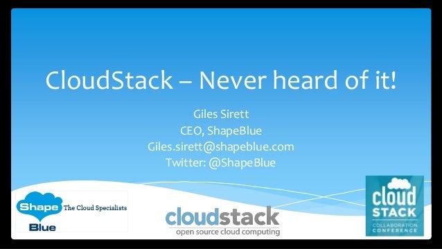 CloudStack – Never heard of it! Giles Sirett CEO, ShapeBlue Giles.sirett@shapeblue.com Twitter: @ShapeBlue