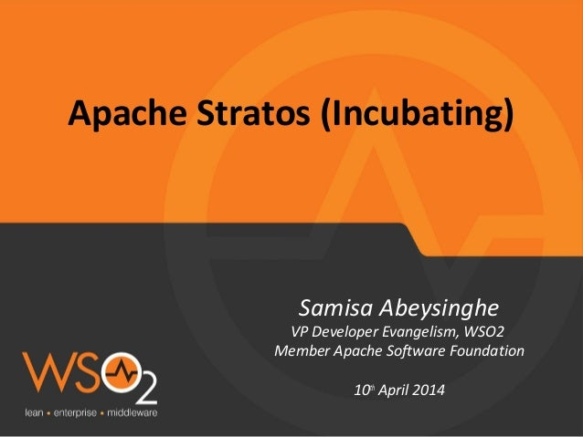Apache Stratos (Incubating) Samisa Abeysinghe VP Developer Evangelism, WSO2 Member Apache Software Foundation 10th April 2...