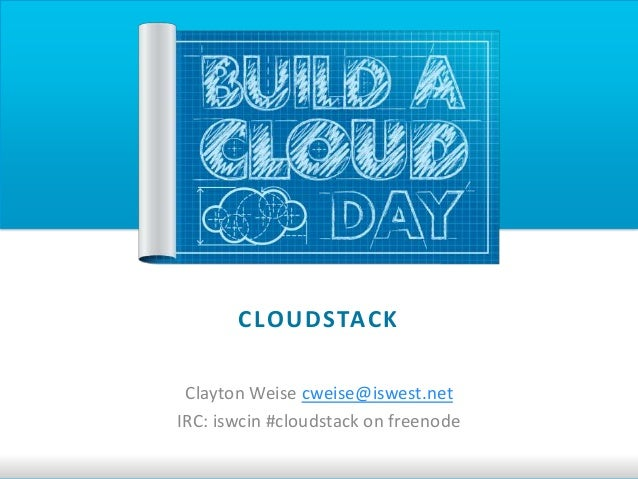 C LO U D STAC K Clayton Weise cweise@iswest.netIRC: iswcin #cloudstack on freenode