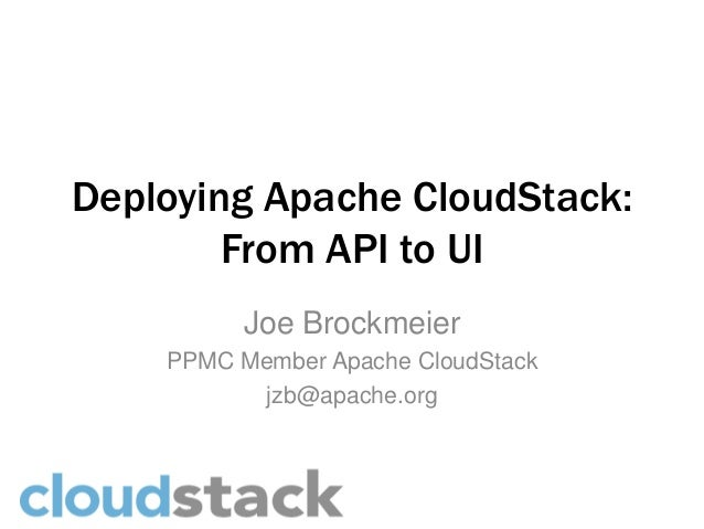 Deploying Apache CloudStack:        From API to UI          Joe Brockmeier    PPMC Member Apache CloudStack           jzb@...