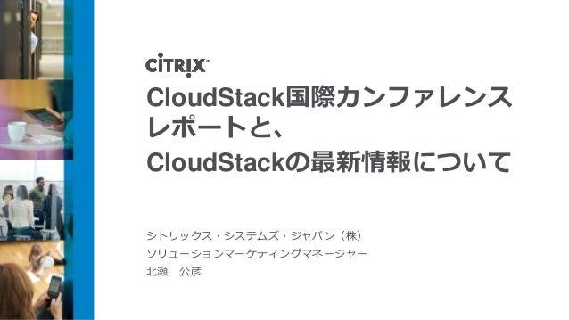 CloudStack国際カンファレンスレポートと、CloudStackの最新情報についてシトリックス・システムズ・ジャパン(株)ソリューションマーケティングマネージャー北瀬 公彦