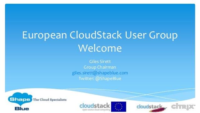 European CloudStack User Group Welcome Giles Sirett Group Chairman giles.sirett@shapeblue.com Twitter: @ShapeBlue