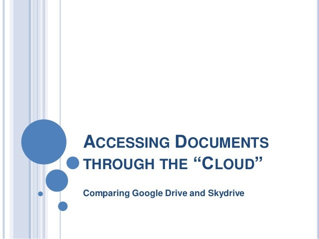 """ACCESSING DOCUMENTSTHROUGH THE """"CLOUD""""Comparing Google Drive and Skydrive"""