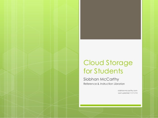 Cloud Storage for Students Siobhan McCarthy Reference & Instruction Librarian siobhanmccarthy.com Last updated 11/11/13
