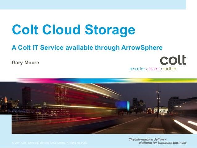 Colt Cloud StorageA Colt IT Service available through ArrowSphereGary Moore© 2011 Colt Technology Services Group Limited. ...