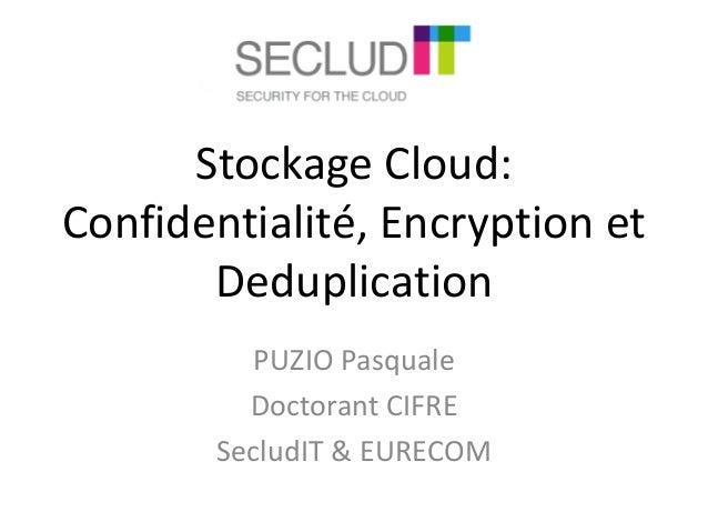 Stockage Cloud:  Confidentialité, Encryption et  Deduplication  PUZIO Pasquale  Doctorant CIFRE  SecludIT & EURECOM