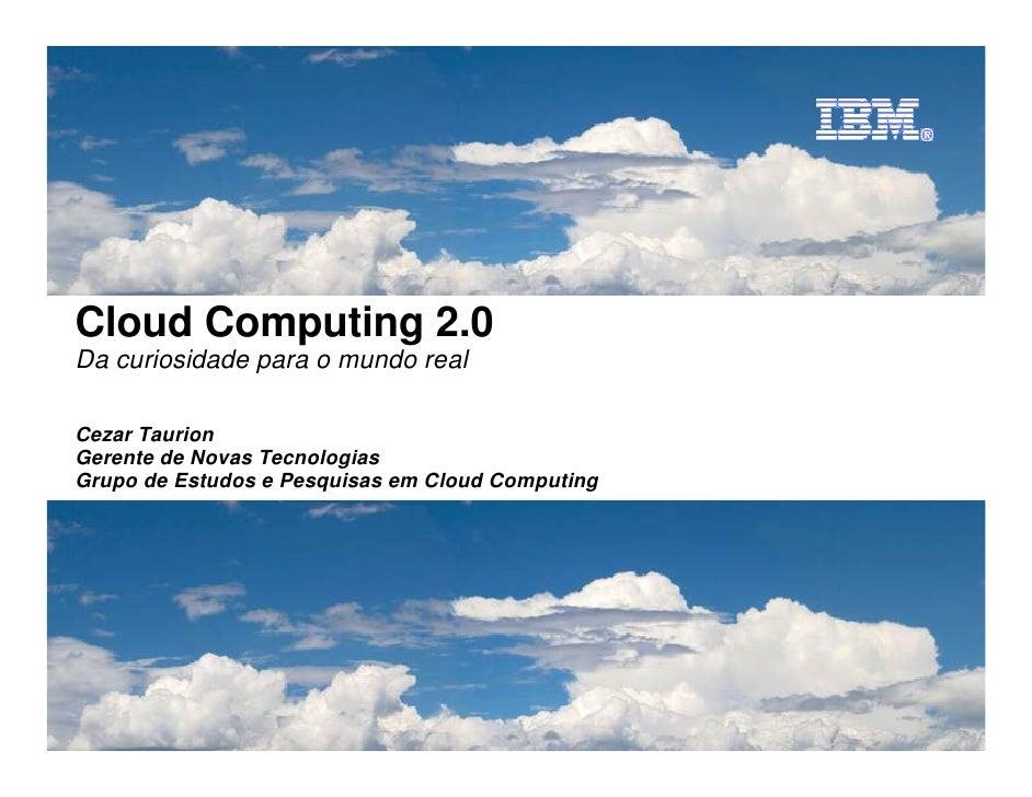 Cezar Taurion, Gerente de Novas Tecnologias, IBM Brasil Agosto, 2010     Cloud Computing 2.0 Da curiosidade para o mundo r...