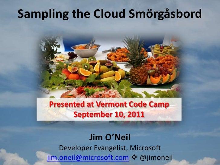 Sampling the Cloud Smörgåsbord<br />Presented at Vermont Code Camp<br />September 10, 2011<br />Jim O'NeilDeveloper Evange...