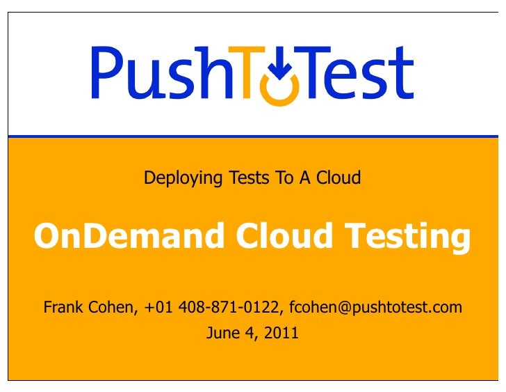 Deploying Tests To A CloudOnDemand Cloud TestingFrank Cohen, +01 408-871-0122, fcohen@pushtotest.com                    Ju...