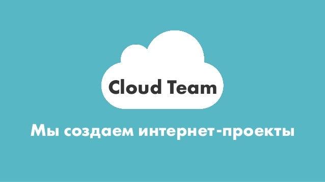 Cloud Team Мы создаем интернет-проекты