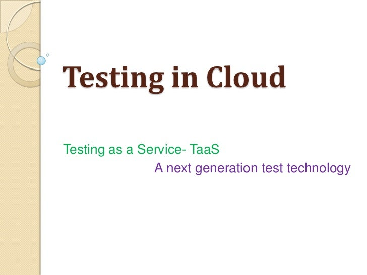 Testing in CloudTesting as a Service- TaaS               A next generation test technology