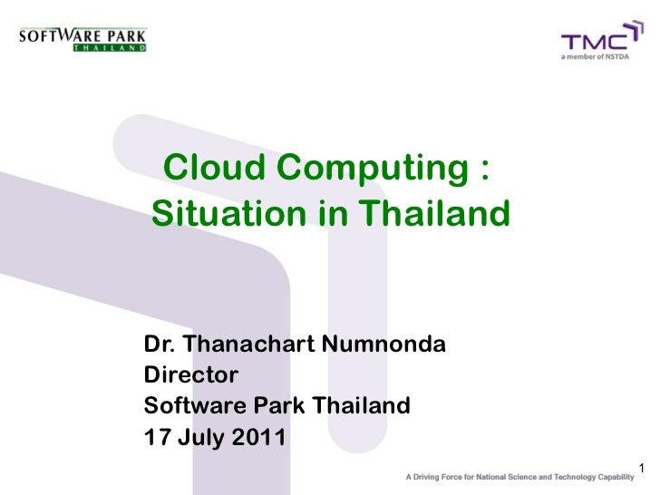 Cloud Computing :Situation in ThailandDr. Thanachart NumnondaDirectorSoftware Park Thailand17 July 2011                   ...