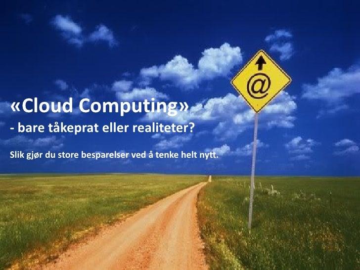 «Cloud Computing» - bare tåkeprat eller realiteter? Slik gjør du store besparelser ved å tenke helt nytt.