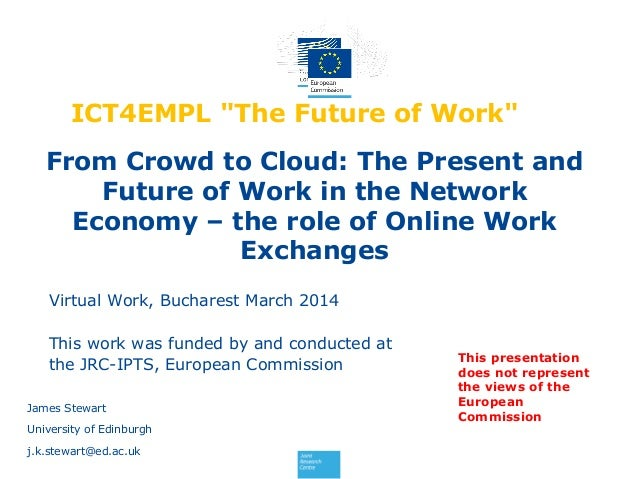 From Crowd to Cloud: The Present and Future of Work in the Network Economy – the role of Online Work Exchanges James Stewa...