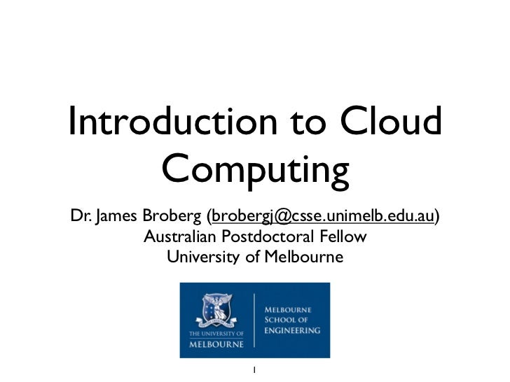 Introduction to Cloud      Computing Dr. James Broberg (brobergj@csse.unimelb.edu.au)           Australian Postdoctoral Fe...