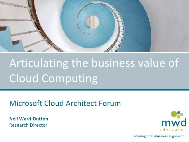Articulating the business value of Cloud Computing Microsoft Cloud Architect Forum Neil Ward-Dutton Research Director