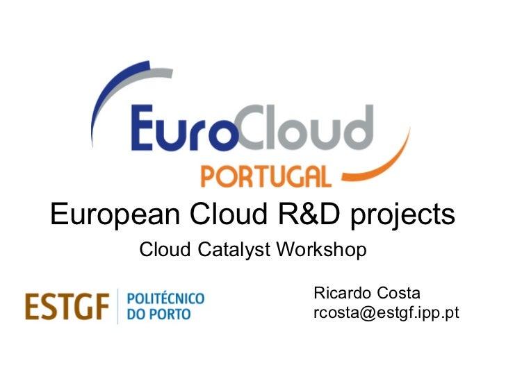 European Cloud R&D projects     Cloud Catalyst Workshop                      Ricardo Costa                      rcosta@est...