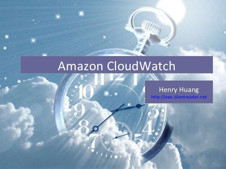 Cloud Watch Henry Huang http:// aws.silentreader.net Amazon CloudWatch