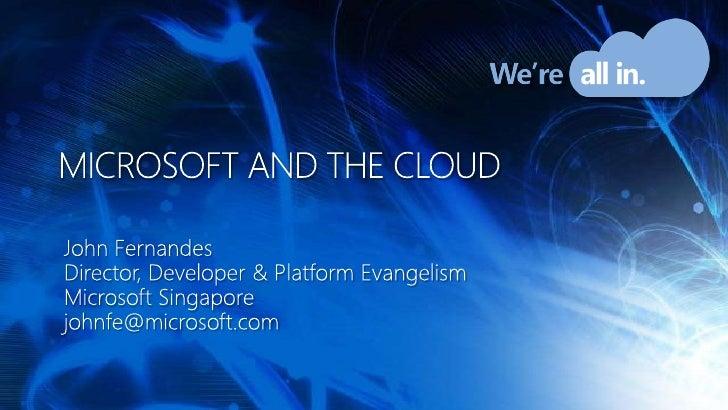 Microsoft and the cloud<br />John Fernandes<br />Director, Developer & Platform Evangelism<br />Microsoft Singapore<br />j...