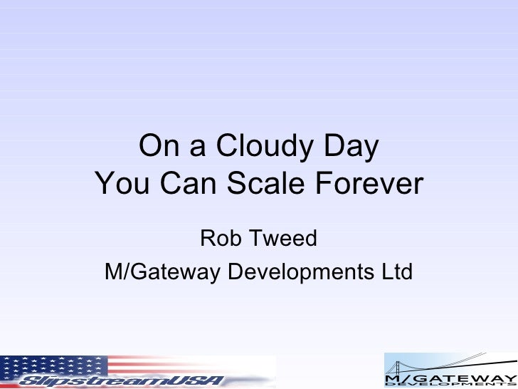 On a Cloudy Day You Can Scale Forever Rob Tweed M/Gateway Developments Ltd