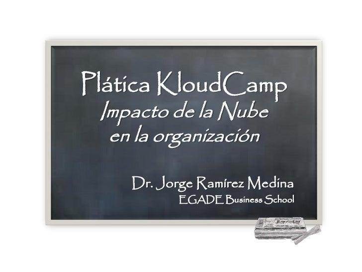 Plática KloudCamp Impacto de la Nube  en la organización    Dr. Jorge Ramírez Medina          EGADE Business School