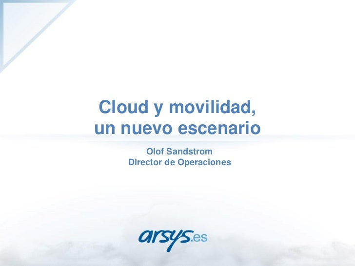 Cloud y movilidad,un nuevo escenario       Olof Sandstrom   Director de Operaciones